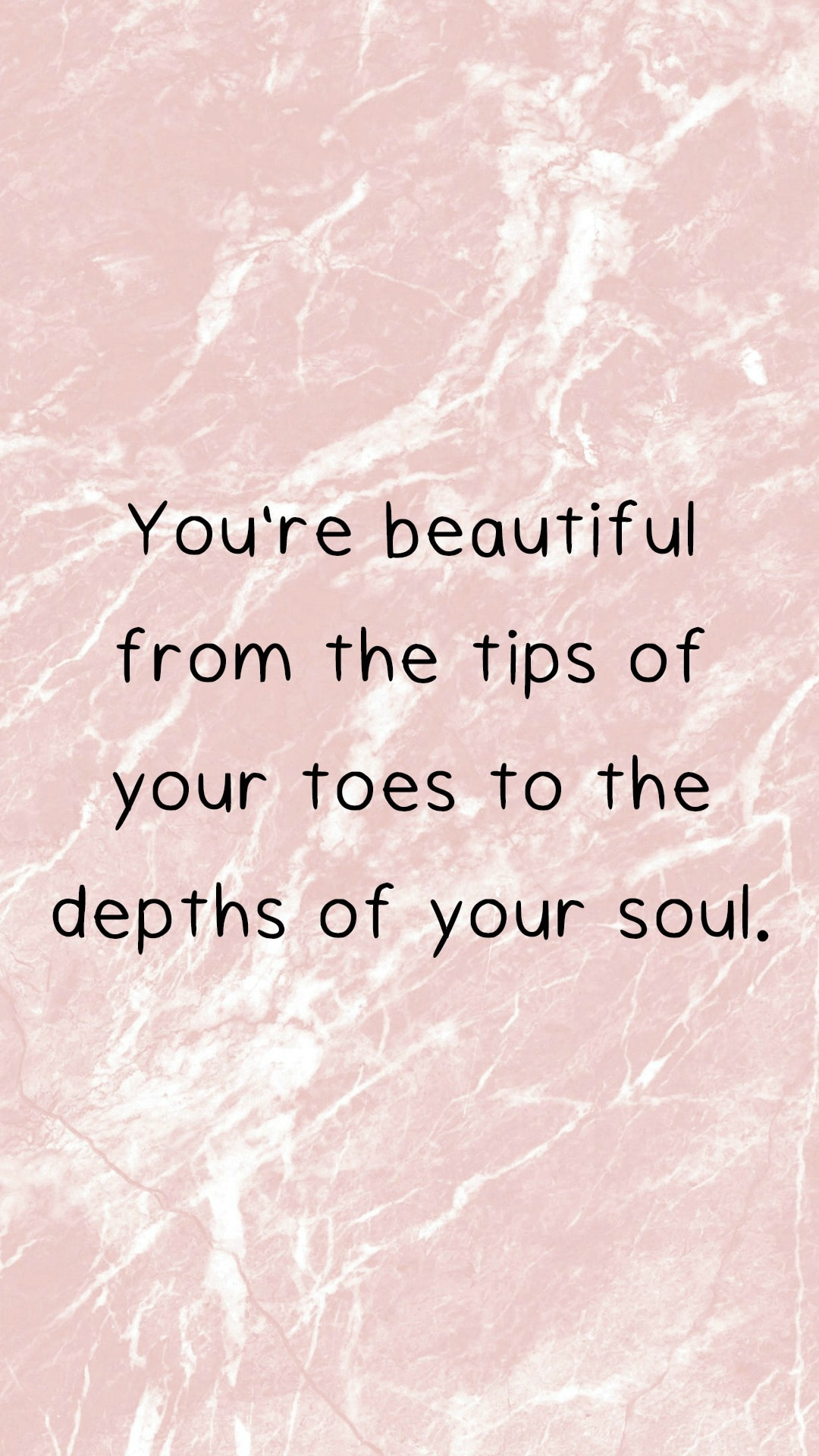 You're beautiful from the tips of your toes to the depths of your soul.