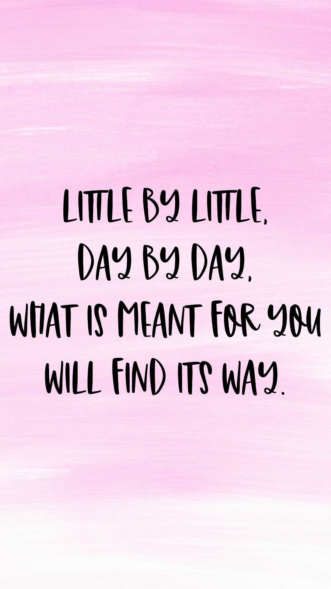 Little by little, day by day what is meant for you will find its way.