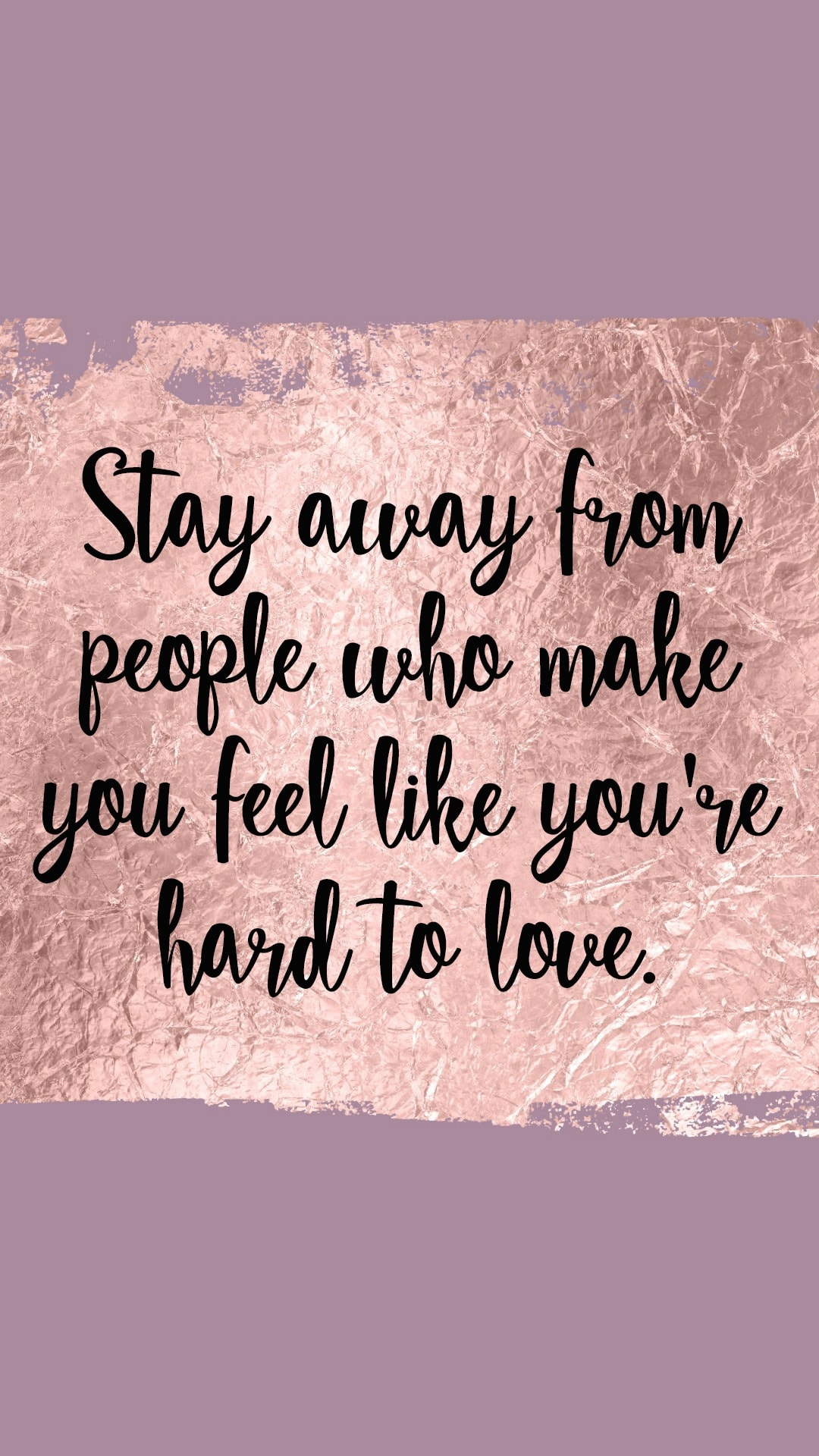 Stay away from people who make you feel like you're hard to love.