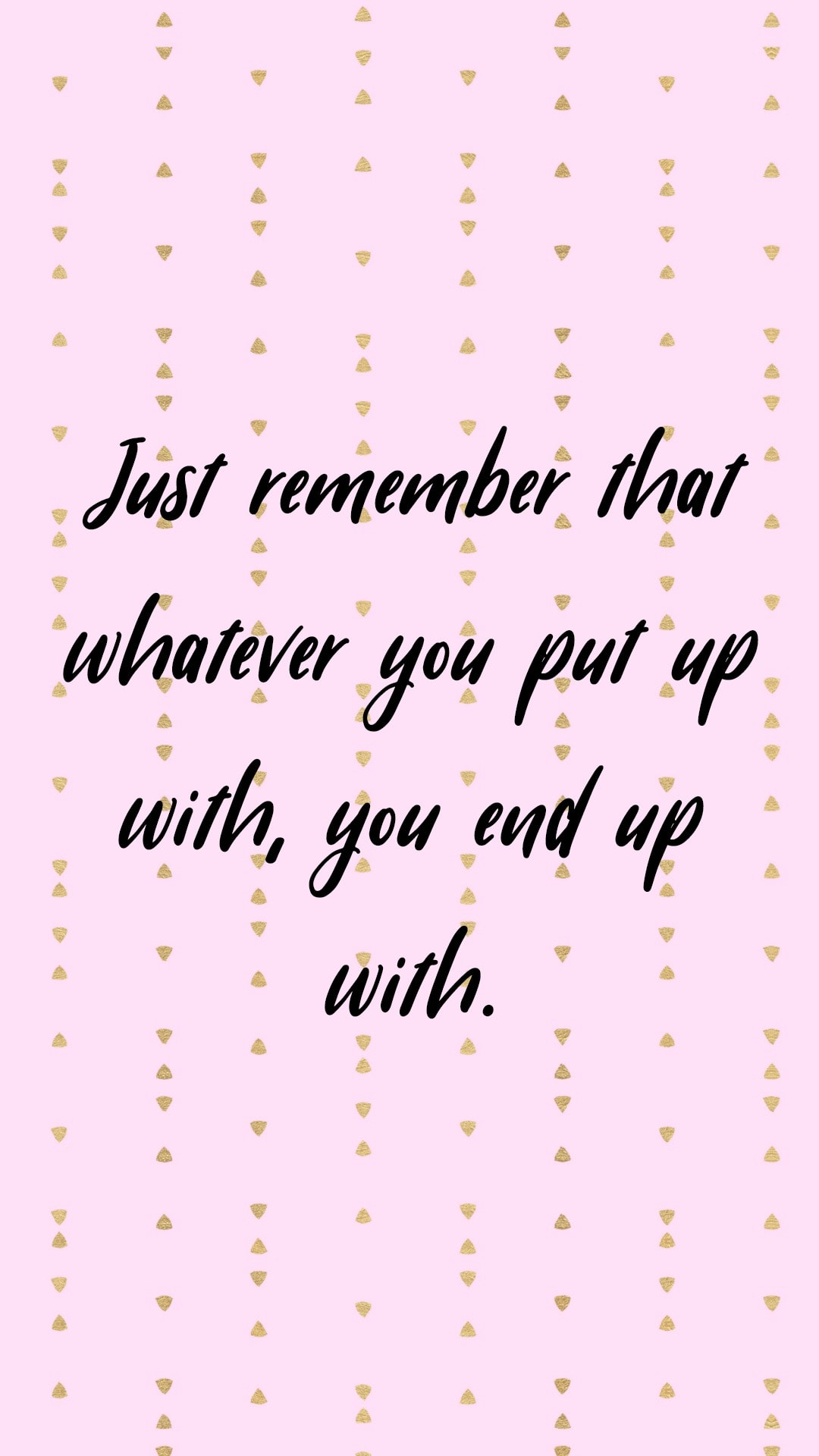Just remember that whatever you put up with, you end up with.