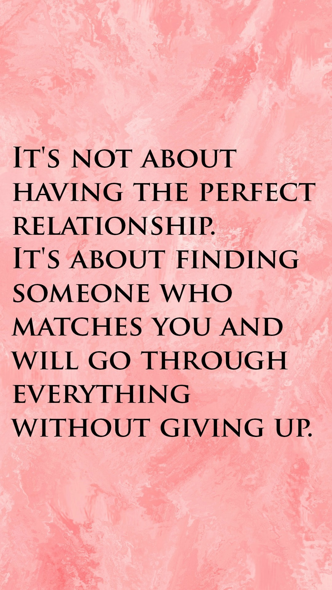 It's not about having the perfect relationship. It's about finding someone who matches you and will go through everything without giving up.