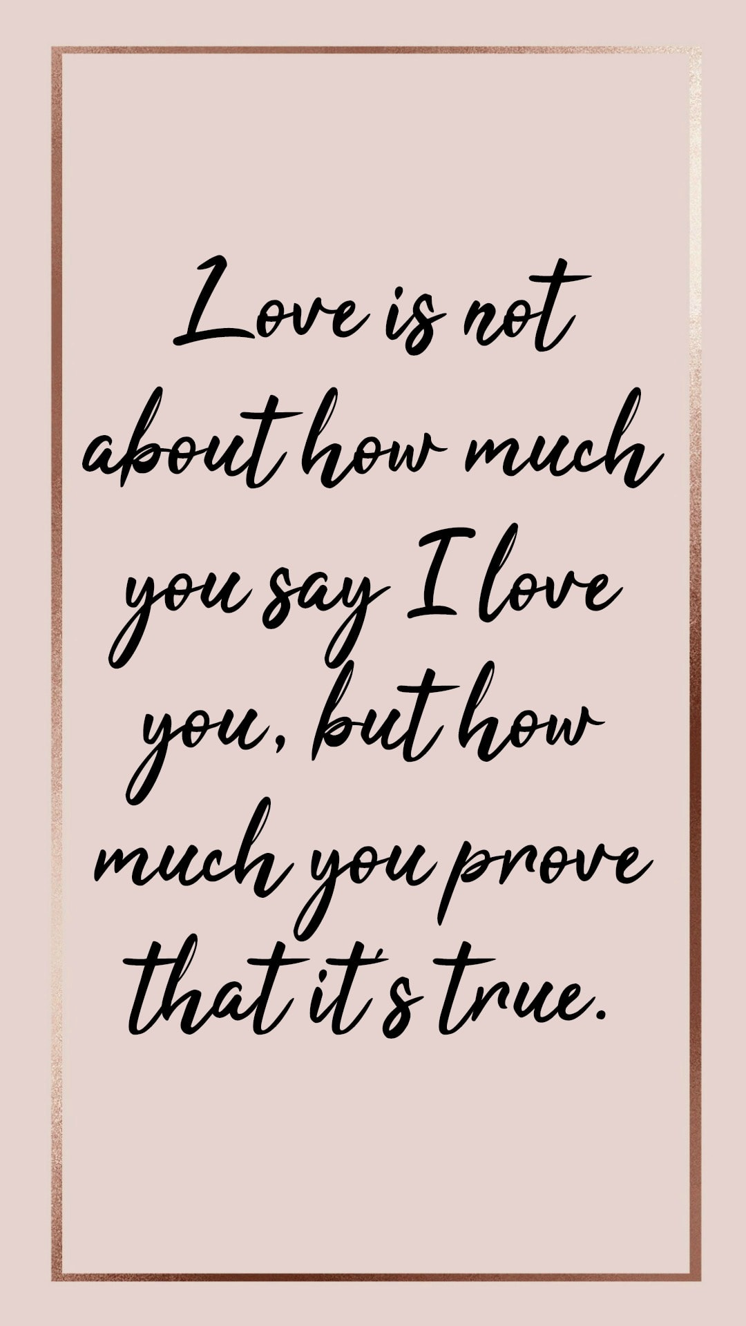 Love is not about how much you say I love you, but how much you prove that it's true.