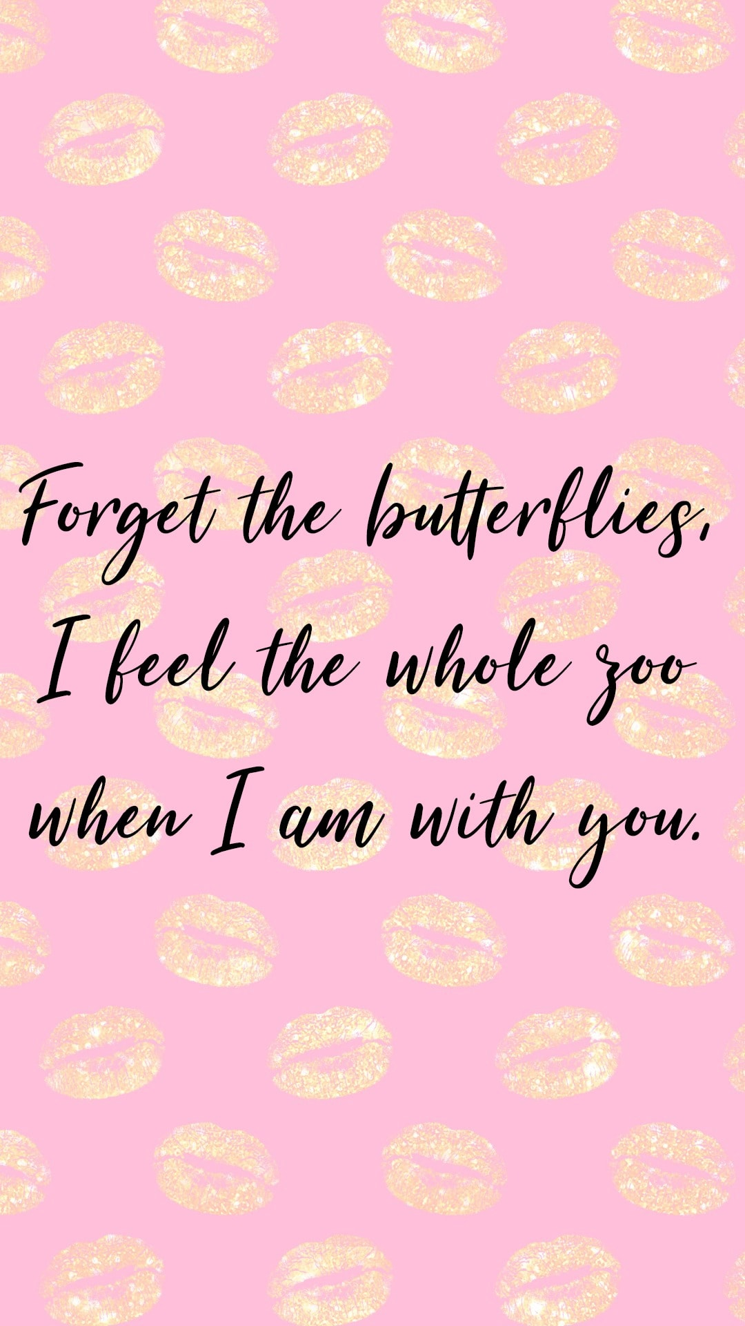 Forget the butterflies. I feel the whole zoo when I'm with you.