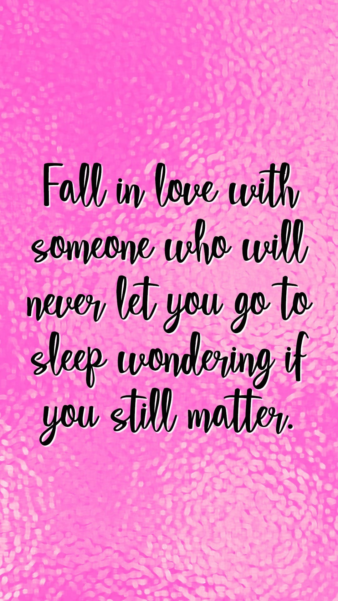 Fall in love with someone who will never let you go to sleep wondering if you still matter