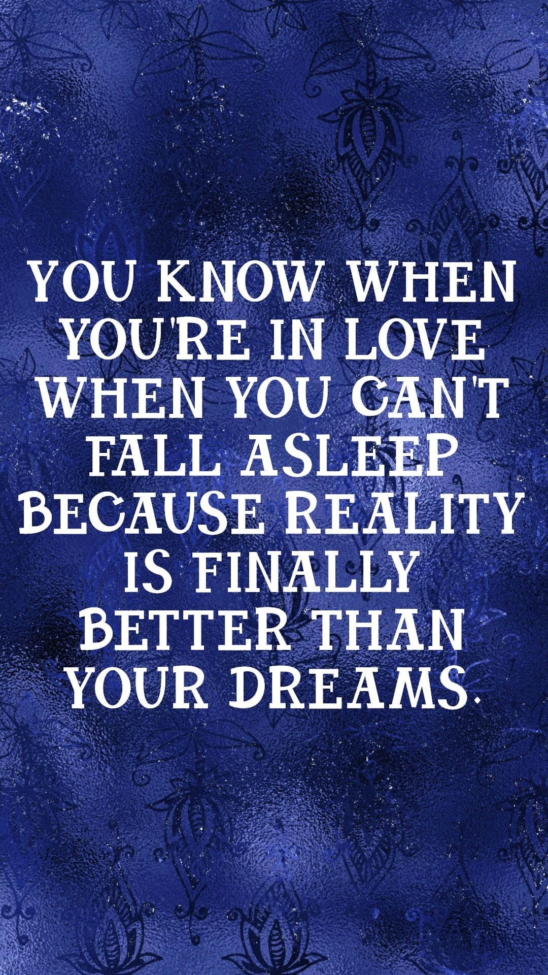 You know when you're in love because you can't fall asleep because reality is finally better than you dreams.