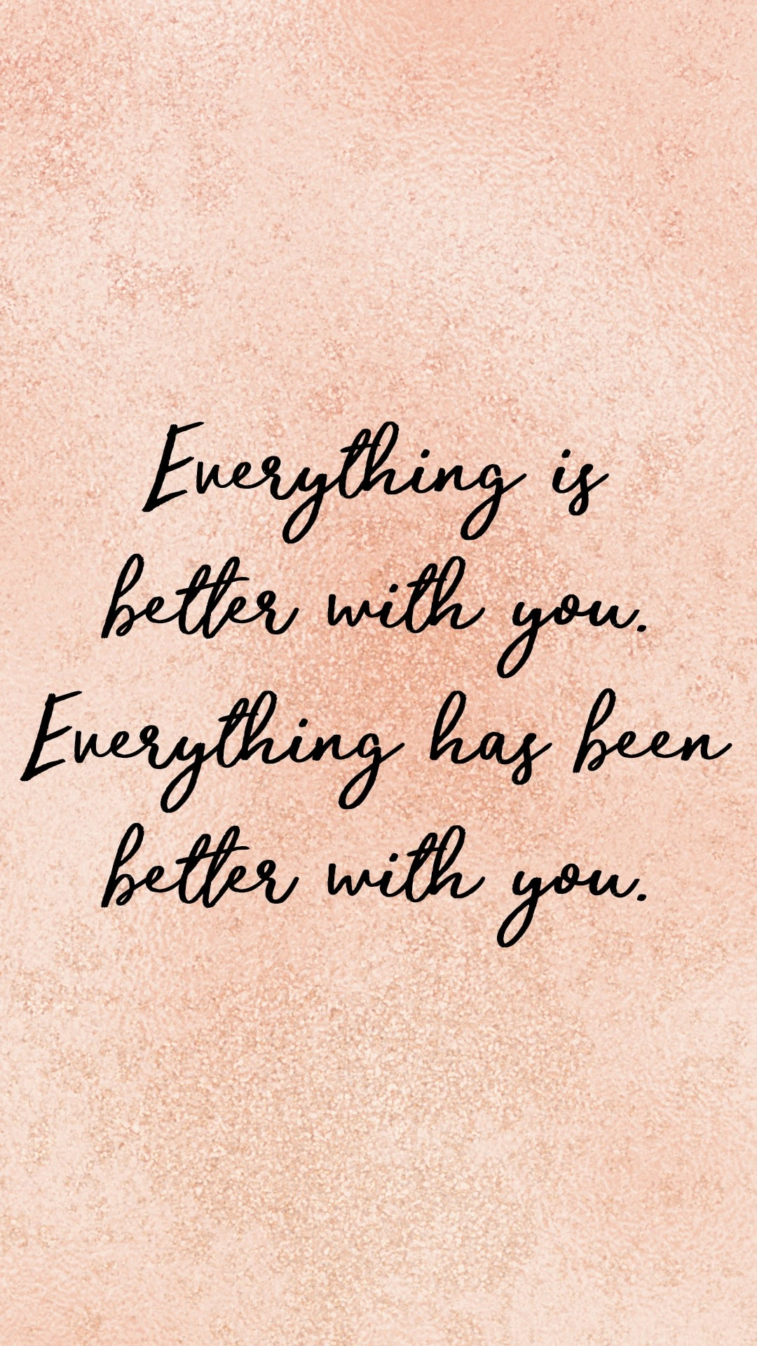 Everything is better with you. Everything has been better with you.