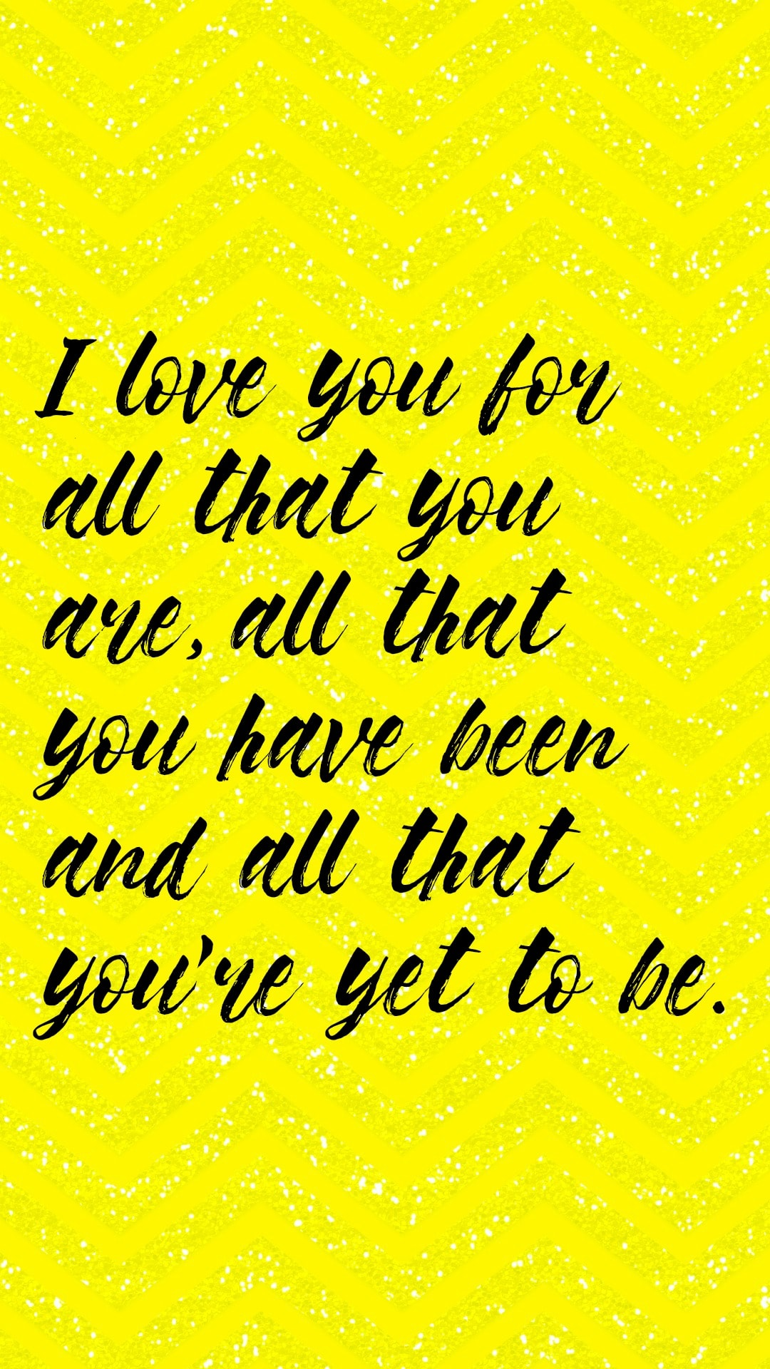 I love you for all that you are, all that you have been and all that you you're yet to be.