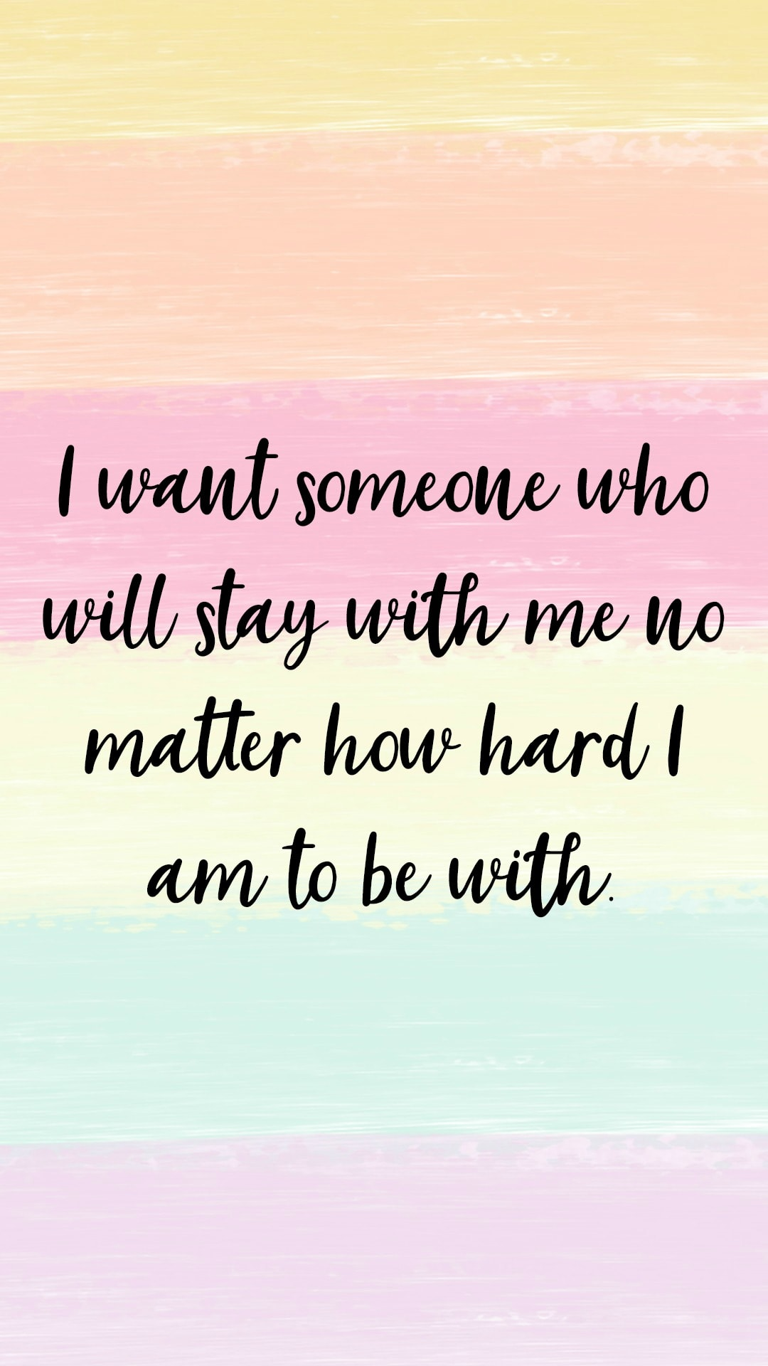 I want someone who will stay with me, no matter how hard I am to be with.