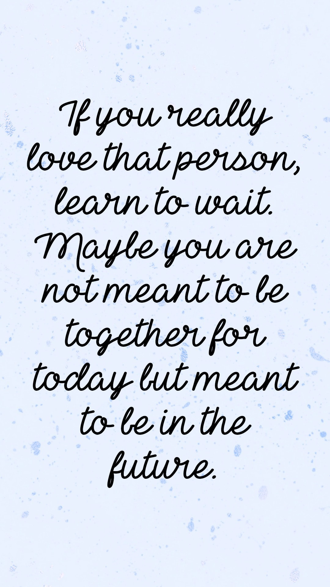 If you really love that person, learn to wait. Maybe you are not meant to be together for today, but meant to be in the future.