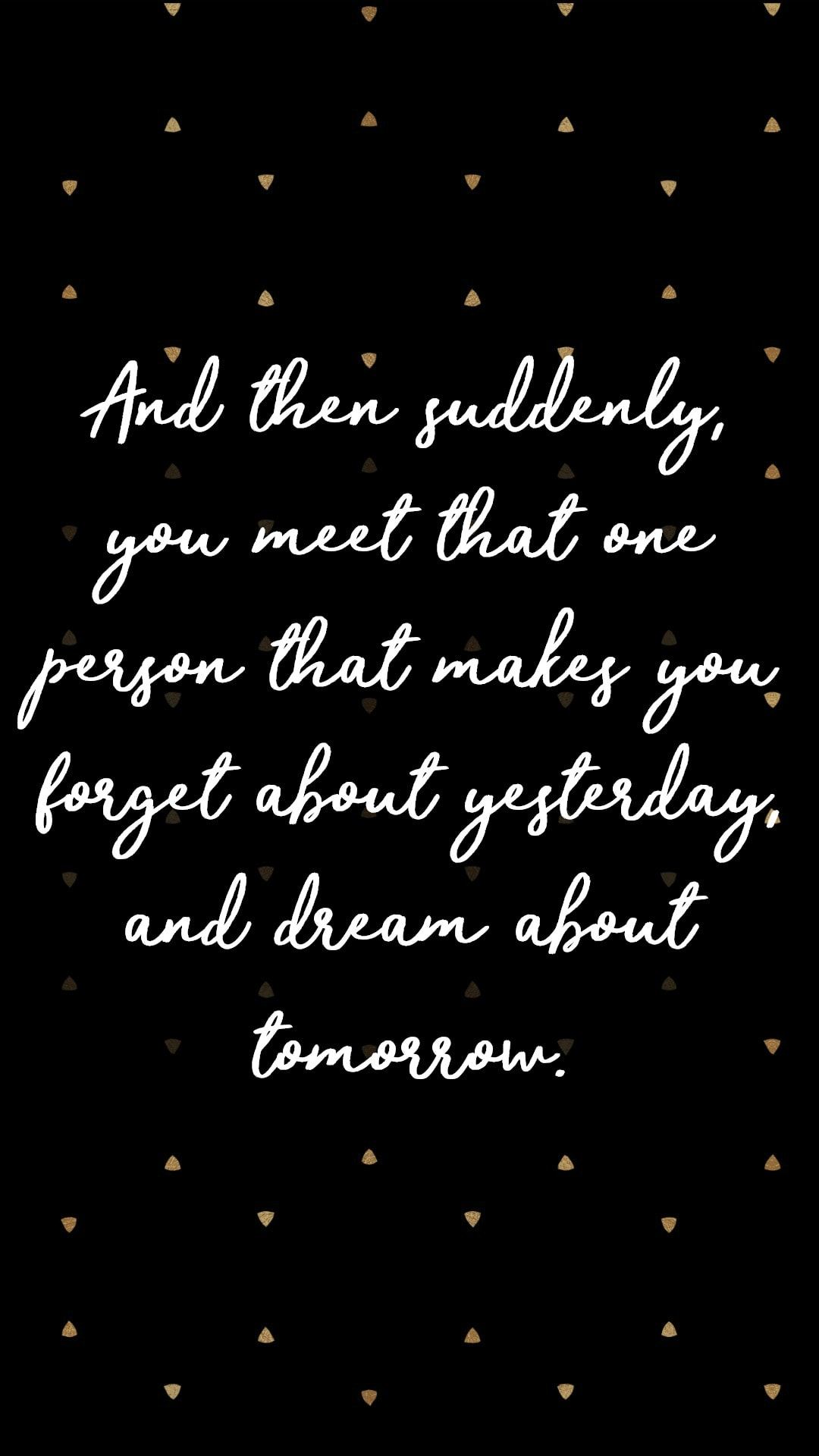 And then suddenly you meet that one person that makes you forget about yesterday, and dream about tomorrow
