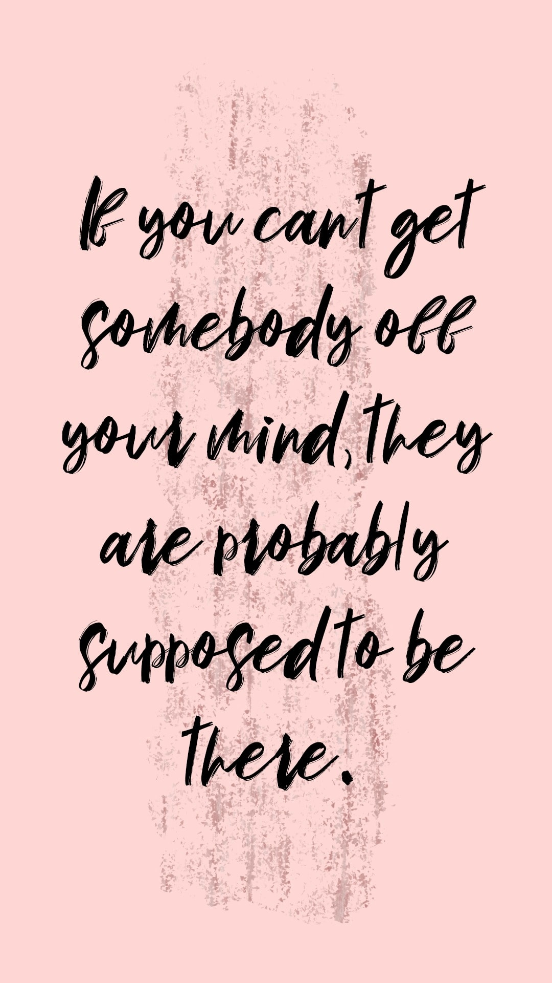 If you can't get somebody off your mind, they are probably supposed to be there.