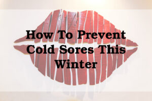 How To Prevent Cold Sores This Winter
